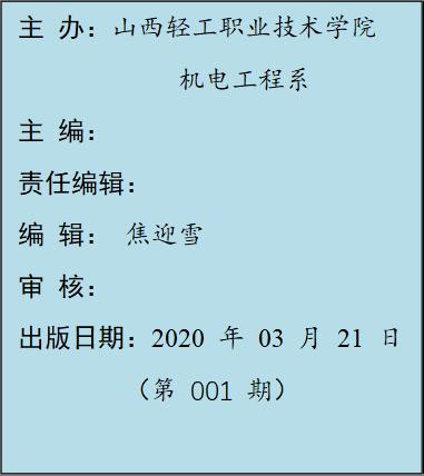 主 办:山西轻工职业技术学院 机电工程系 主 编: 责任编辑: 编 辑: 焦迎雪 审 核: 出版日期:2020 年 03 月 21 日 (第 001 期)